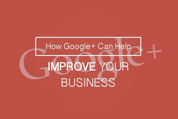 Google+ Can Help Improve Business
